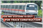 Five MRT stations to shut for track construction