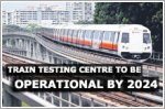 Singapore's integrated train testing centre to be fully operational in 2024
